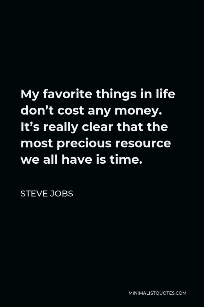 Steve Jobs Quote - My favorite things in life don't cost any money. It's really clear that the most precious resource we all have is time.