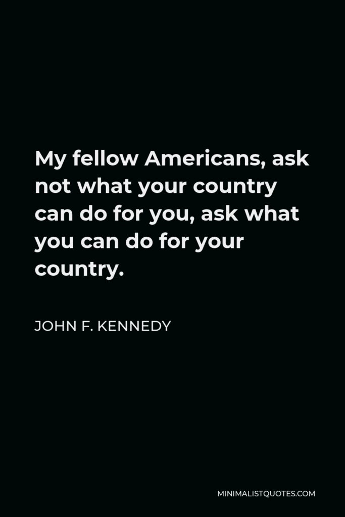 John F. Kennedy Quote - My fellow Americans, ask not what your country can do for you, ask what you can do for your country.