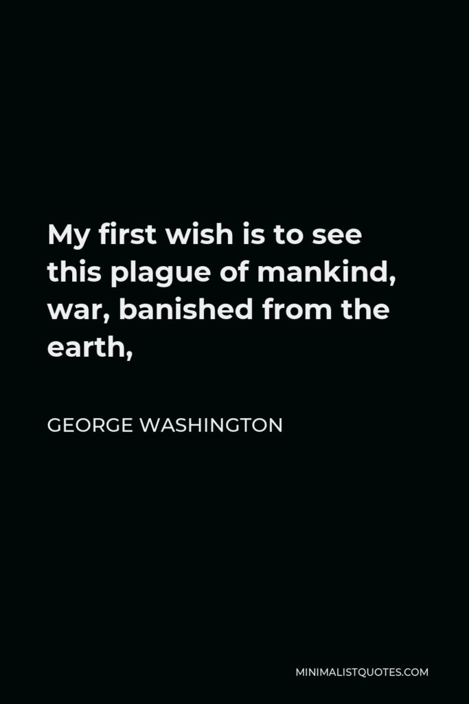 George Washington Quote - My first wish is to see this plague of mankind, war, banished from the earth,
