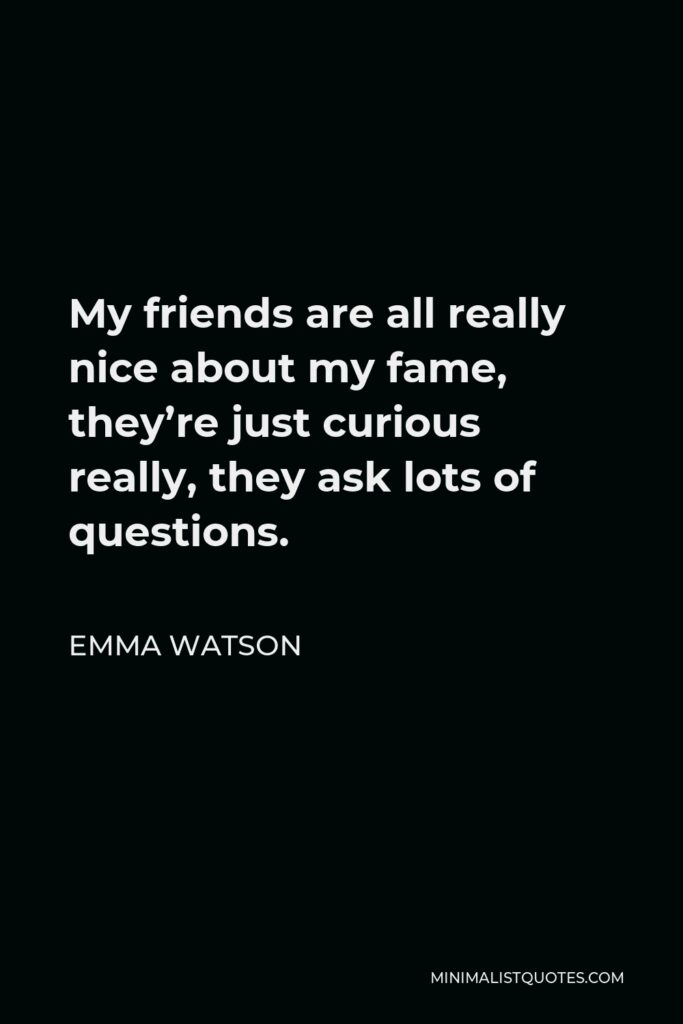 Emma Watson Quote - My friends are all really nice about my fame, they're just curious really, they ask lots of questions.