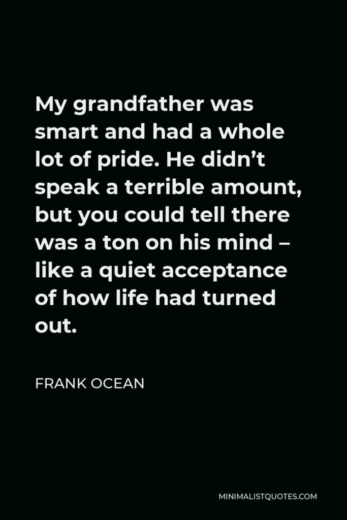 Frank Ocean Quote - My grandfather was smart and had a whole lot of pride. He didn't speak a terrible amount, but you could tell there was a ton on his mind – like a quiet acceptance of how life had turned out.