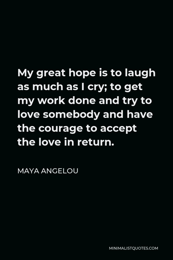 Maya Angelou Quote - My great hope is to laugh as much as I cry; to get my work done and try to love somebody and have the courage to accept the love in return.
