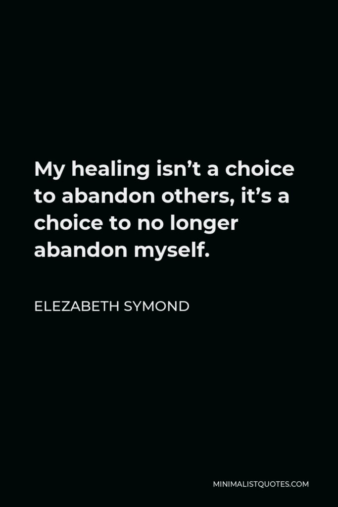 Elezabeth Symond Quote - My healing isn't a choice to abandon others, it's a choice to no longer abandon myself.