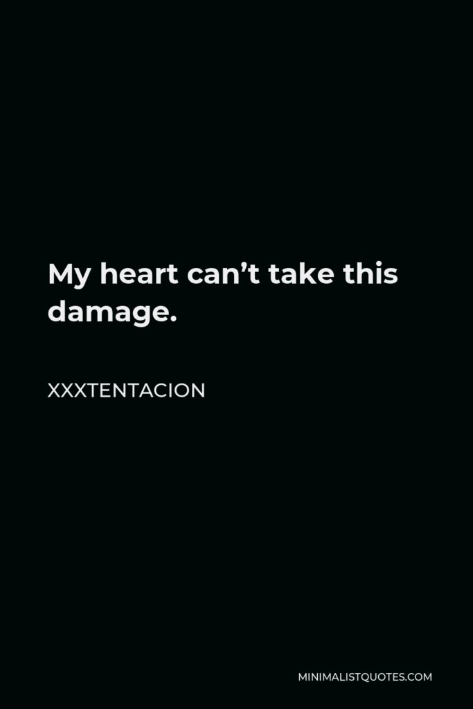 Xxxtentacion Quote - My heart can't take this damage.