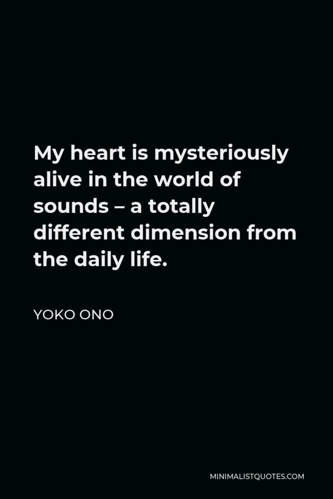 Yoko Ono Quote - My heart is mysteriously alive in the world of sounds – a totally different dimension from the daily life.