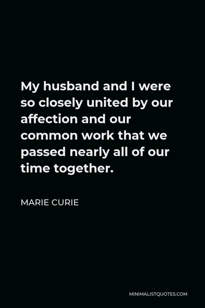 Marie Curie Quote - My husband and I were so closely united by our affection and our common work that we passed nearly all of our time together.