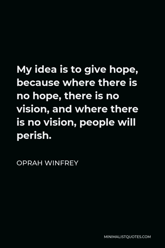 Oprah Winfrey Quote - My idea is to give hope, because where there is no hope, there is no vision, and where there is no vision, people will perish.