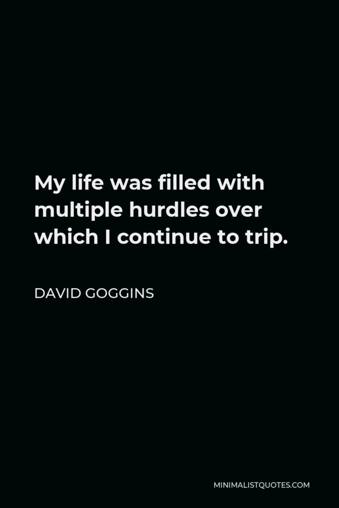 David Goggins Quote - My life was filled with multiple hurdles over which I continue to trip.