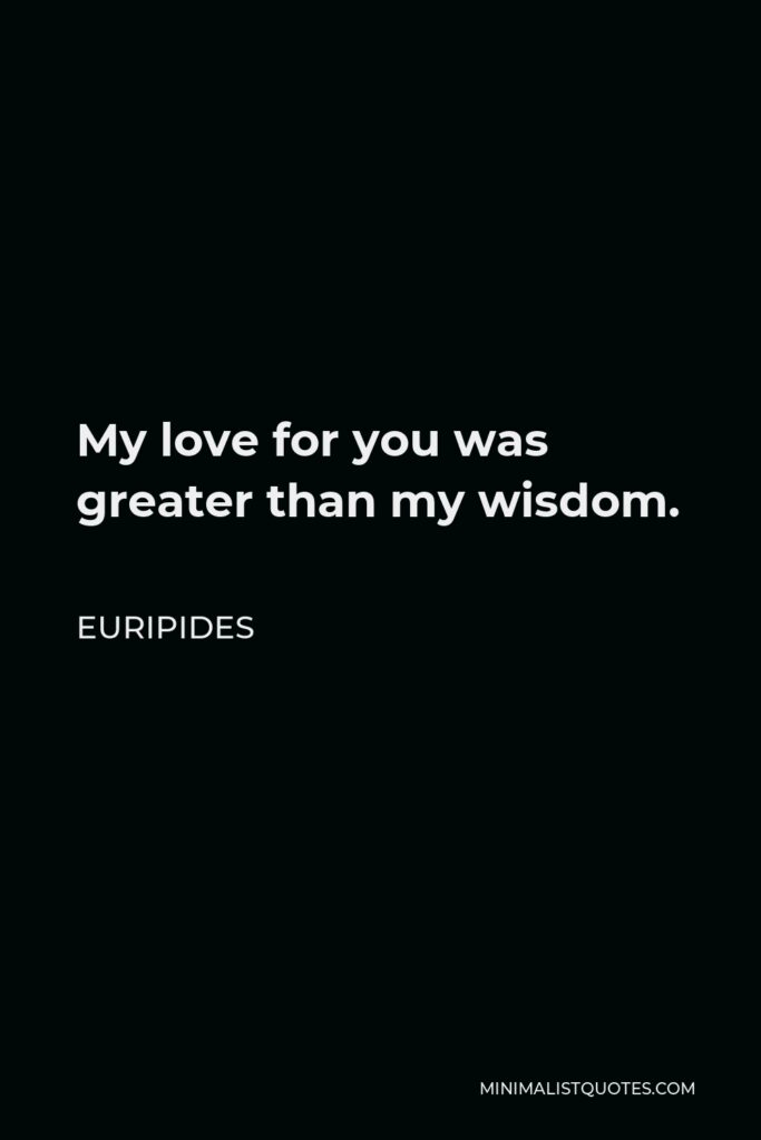 Euripides Quote - My love for you was greater than my wisdom.