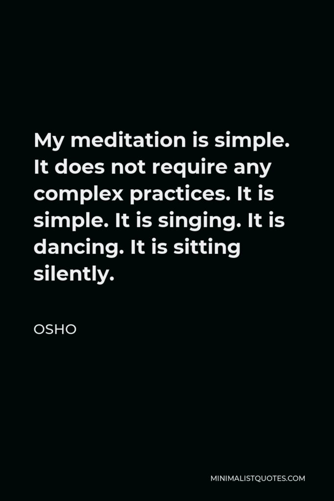 Osho Quote - My meditation is simple. It does not require any complex practices. It is simple. It is singing. It is dancing. It is sitting silently.