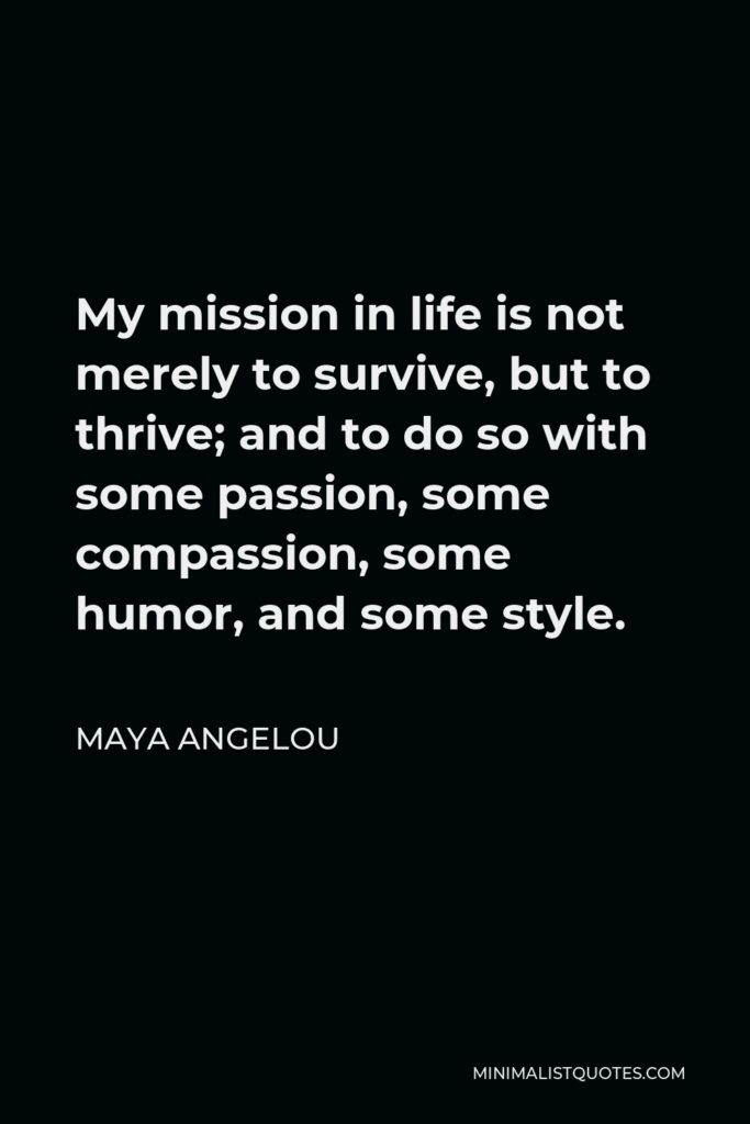 Maya Angelou Quote - My mission in life is not merely to survive, but to thrive; and to do so with some passion, some compassion, some humor, and some style.