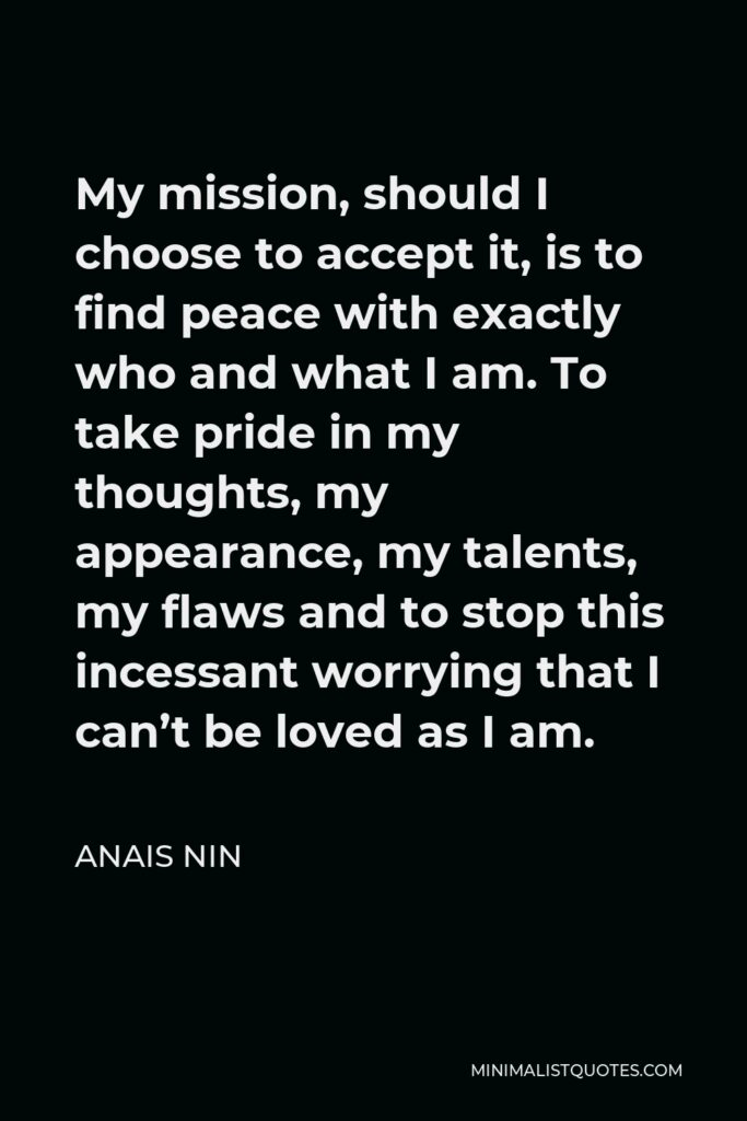Anais Nin Quote: My mission, should I choose to accept it, is to find peace with exactly who and what I am. To take pride in my thoughts, my appearance, my talents, my flaws and to stop this incessant worrying that I can't be loved as I am.