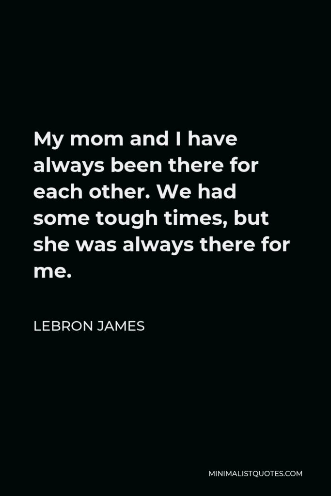 LeBron James Quote - My mom and I have always been there for each other. We had some tough times, but she was always there for me.