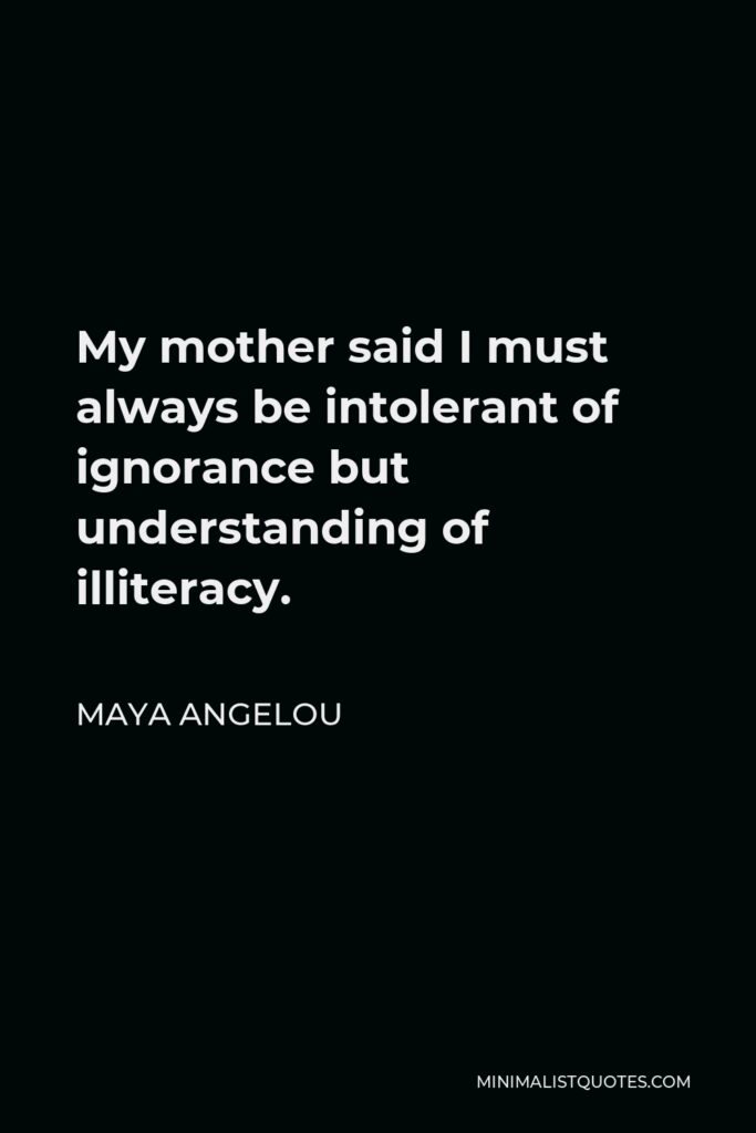 Maya Angelou Quote - My mother said I must always be intolerant of ignorance but understanding of illiteracy.