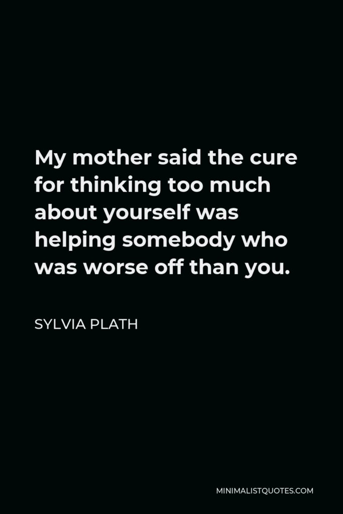 Sylvia Plath Quote - My mother said the cure for thinking too much about yourself was helping somebody who was worse off than you.