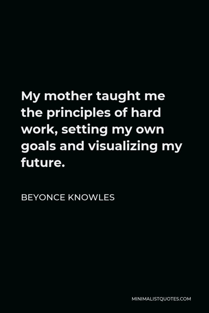 Beyonce Knowles Quote - My mother taught me the principles of hard work, setting my own goals and visualizing my future.