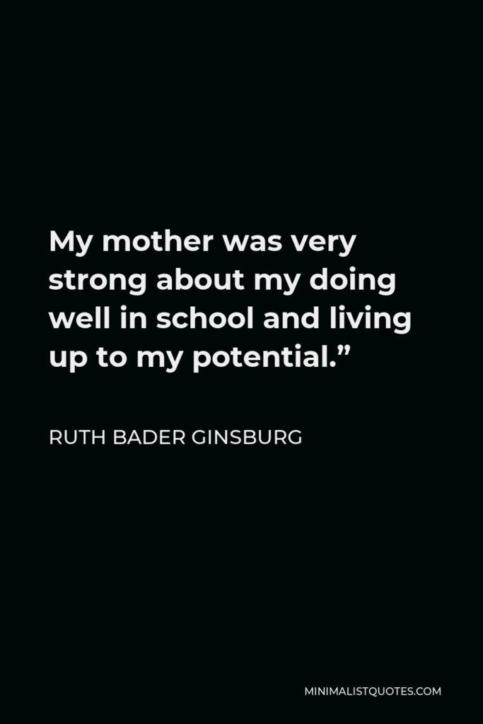 """Ruth Bader Ginsburg Quote - My mother was very strong about my doing well in school and living up to my potential."""""""