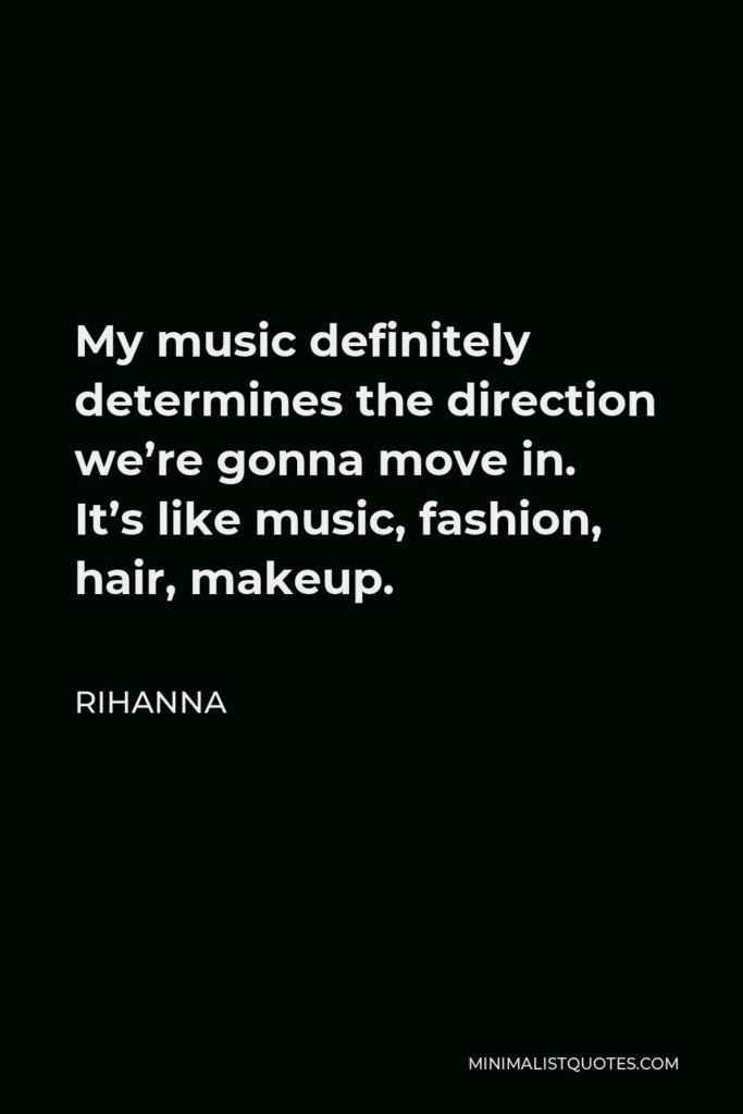 Rihanna Quote - My music definitely determines the direction we're gonna move in. It's like music, fashion, hair, makeup.