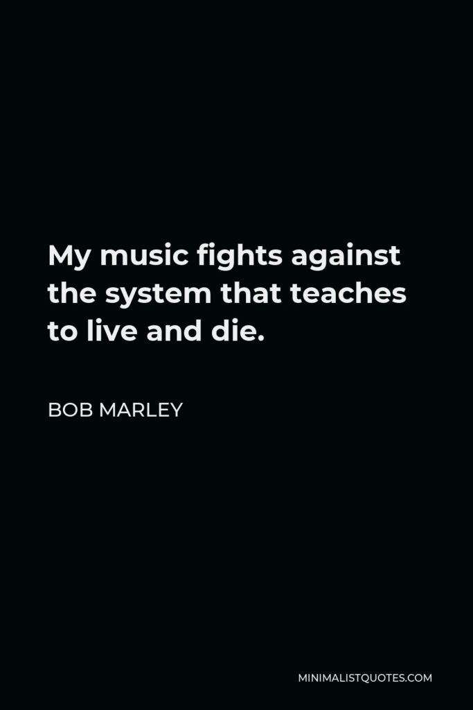 Bob Marley Quote - My music fights against the system that teaches to live and die.