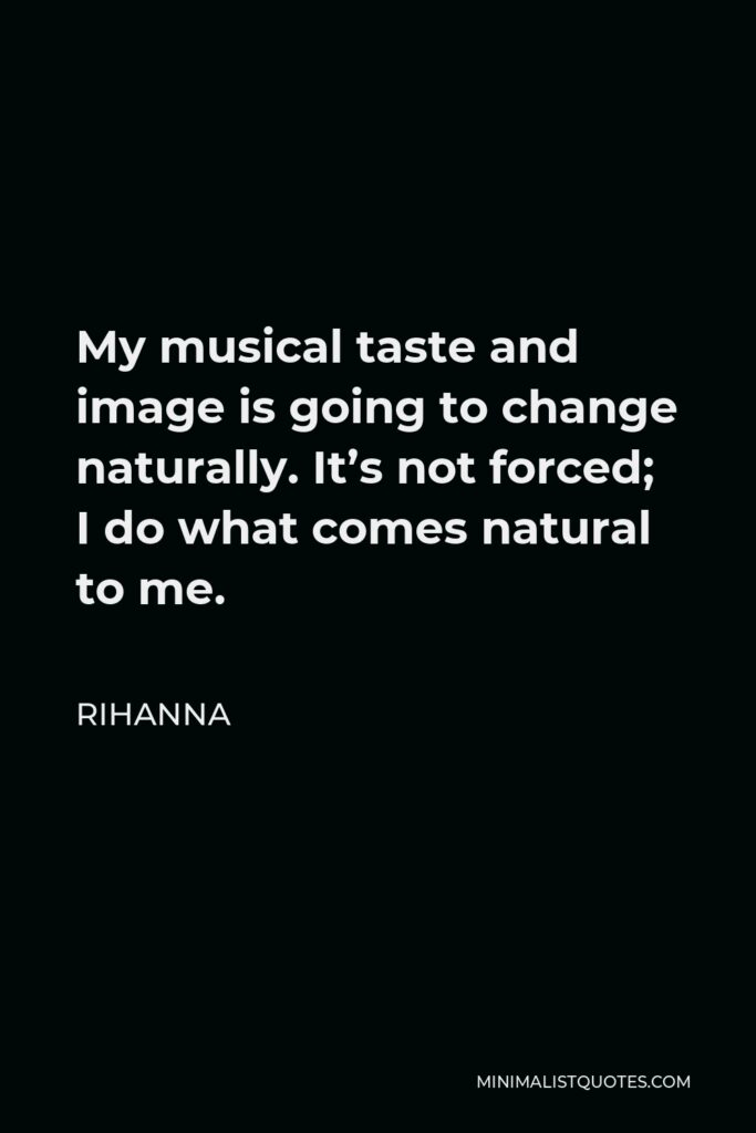 Rihanna Quote - My musical taste and image is going to change naturally. It's not forced; I do what comes natural to me.