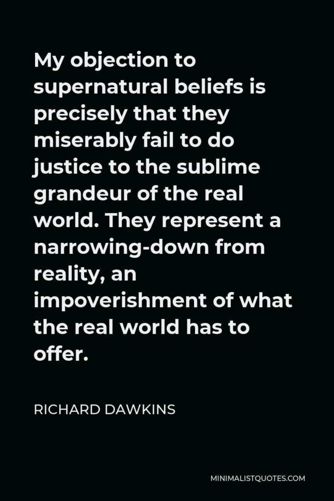 Richard Dawkins Quote - My objection to supernatural beliefs is precisely that they miserably fail to do justice to the sublime grandeur of the real world. They represent a narrowing-down from reality, an impoverishment of what the real world has to offer.
