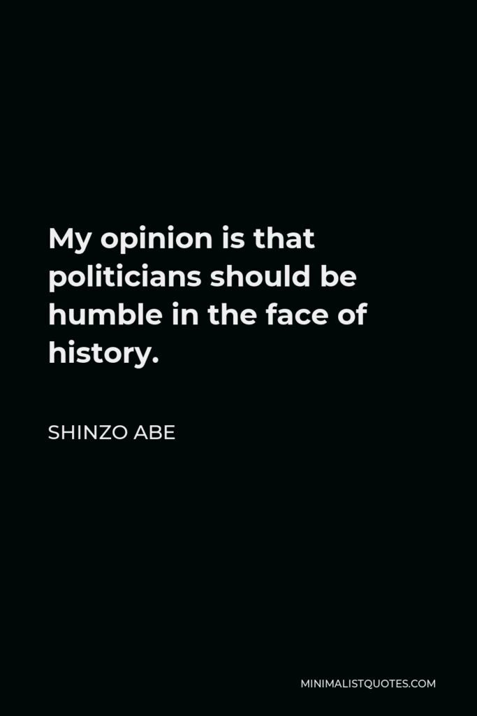 Shinzo Abe Quote - My opinion is that politicians should be humble in the face of history.