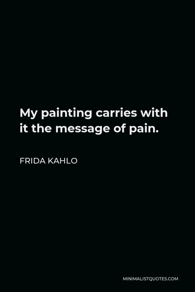 Frida Kahlo Quote - My painting carries with it the message of pain.