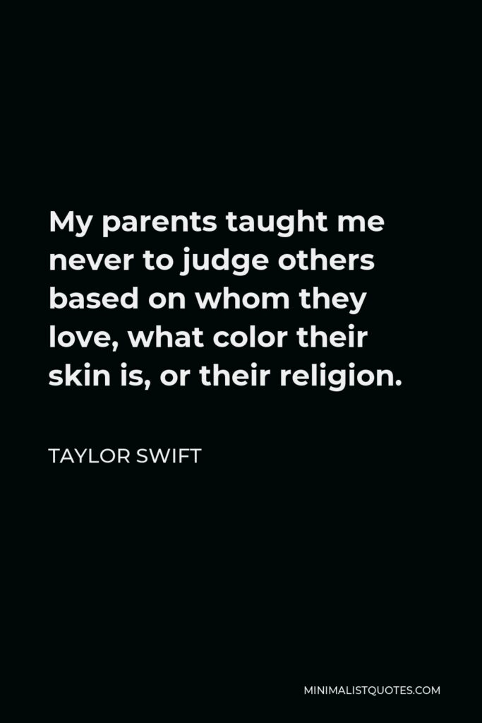 Taylor Swift Quote - My parents taught me never to judge others based on whom they love, what color their skin is, or their religion.