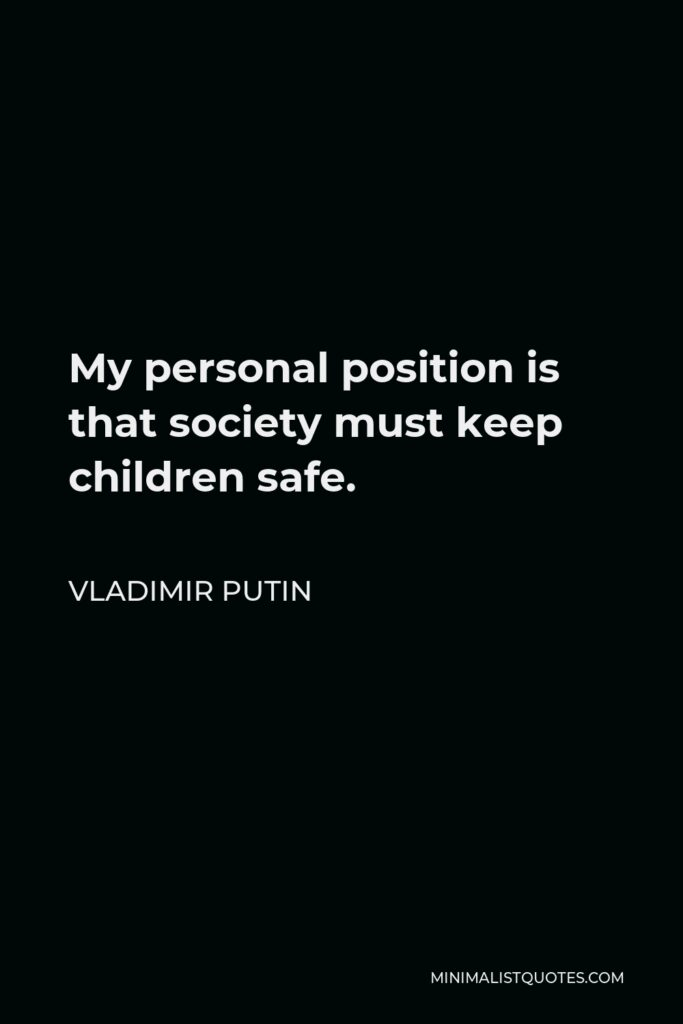Vladimir Putin Quote - My personal position is that society must keep children safe.