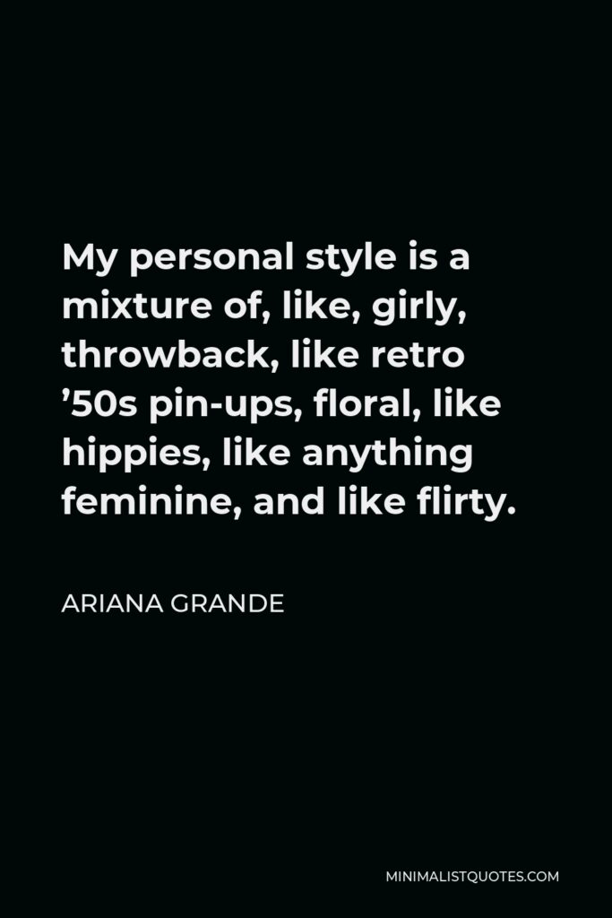Ariana Grande Quote - My personal style is a mixture of, like, girly, throwback, like retro '50s pin-ups, floral, like hippies, like anything feminine, and like flirty.