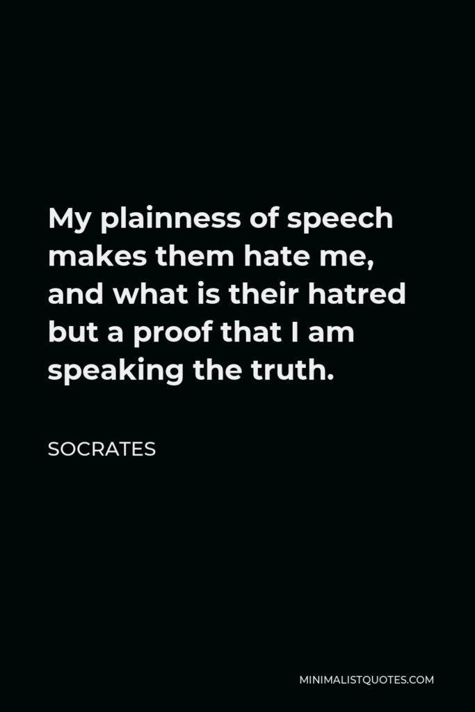 Socrates Quote - My plainness of speech makes them hate me, and what is their hatred but a proof that I am speaking the truth.