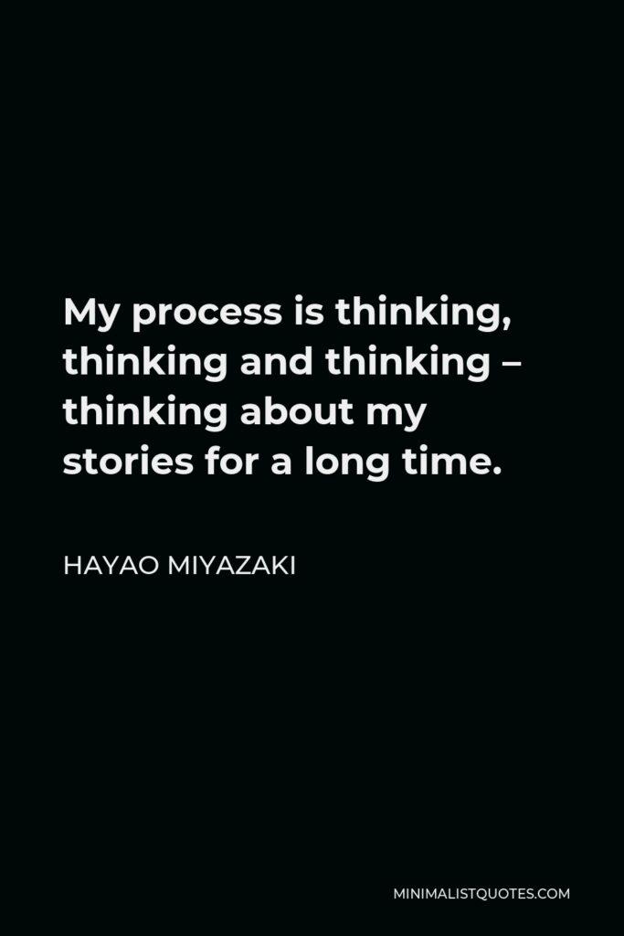 Hayao Miyazaki Quote - My process is thinking, thinking and thinking – thinking about my stories for a long time.