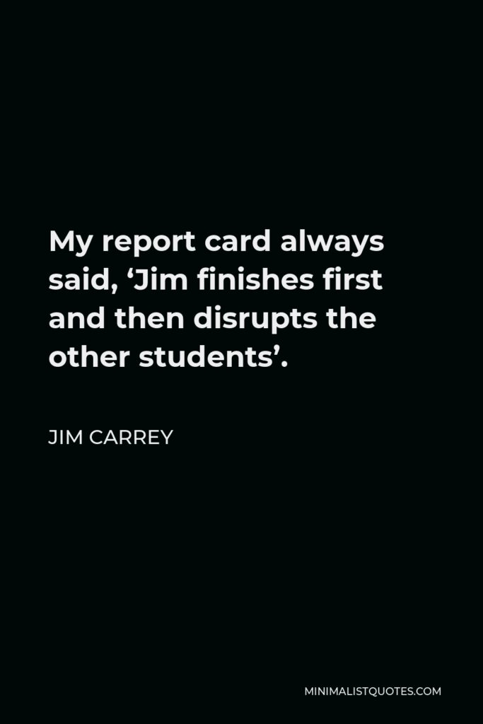 Jim Carrey Quote - My report card always said, 'Jim finishes first and then disrupts the other students'.