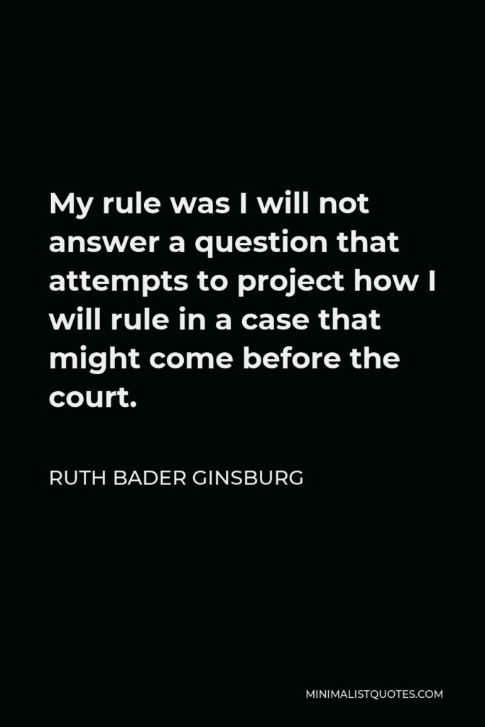 Ruth Bader Ginsburg Quote - My rule was I will not answer a question that attempts to project how I will rule in a case that might come before the court.