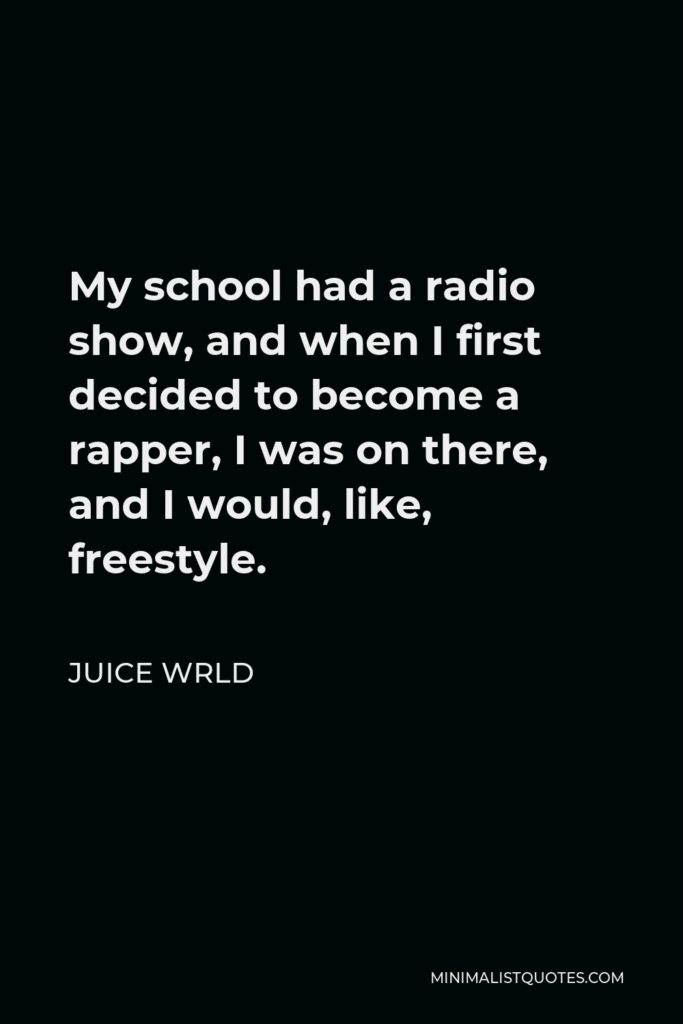 Juice Wrld Quote - My school had a radio show, and when I first decided to become a rapper, I was on there, and I would, like, freestyle.