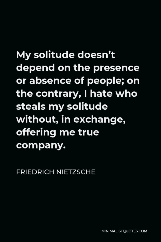 Friedrich Nietzsche Quote - My solitude doesn't depend on the presence or absence of people; on the contrary, I hate who steals my solitude without, in exchange, offering me true company.