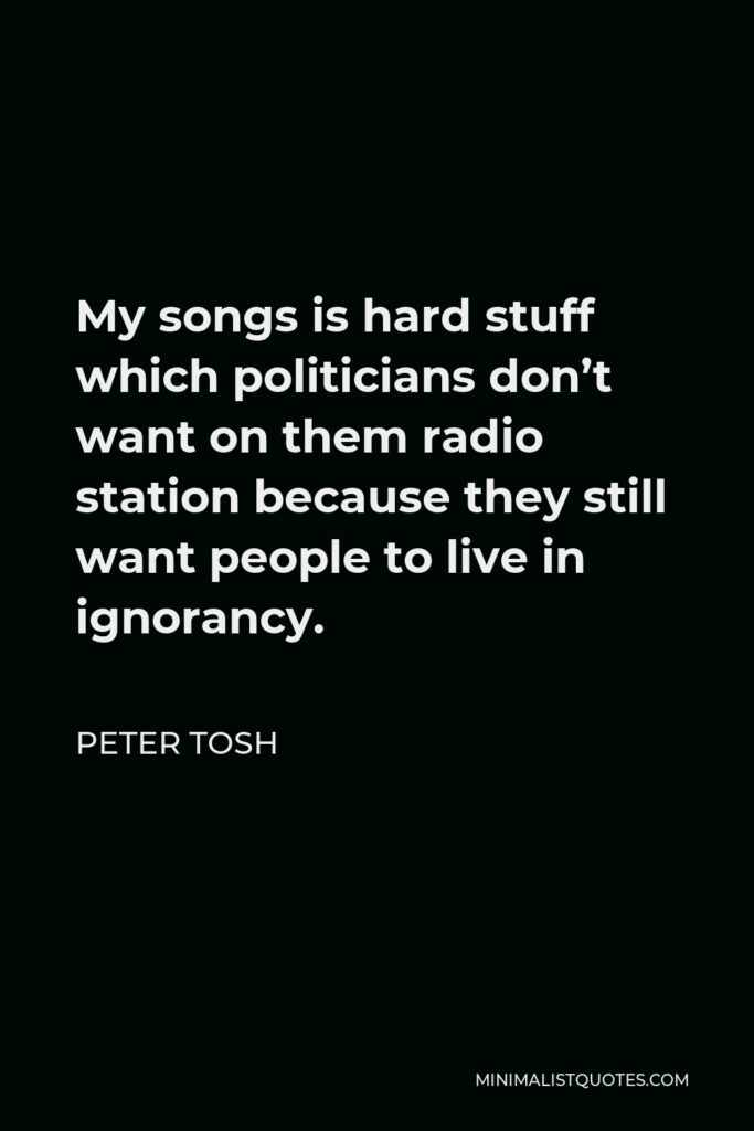 Peter Tosh Quote - My songs is hard stuff which politicians don't want on them radio station because they still want people to live in ignorancy.
