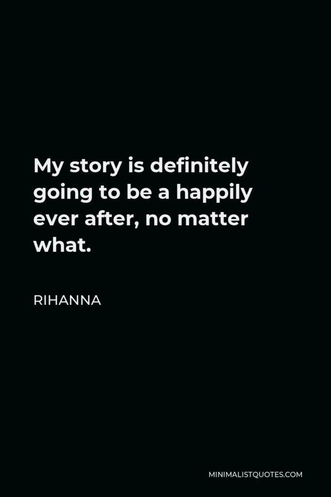 Rihanna Quote - My story is definitely going to be a happily ever after, no matter what.