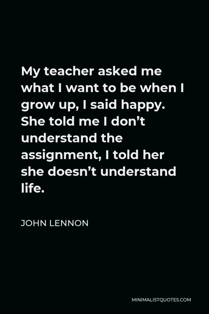 John Lennon Quote - My teacher asked me what I want to be when I grow up, I said happy. She told me I don't understand the assignment, I told her she doesn't understand life.