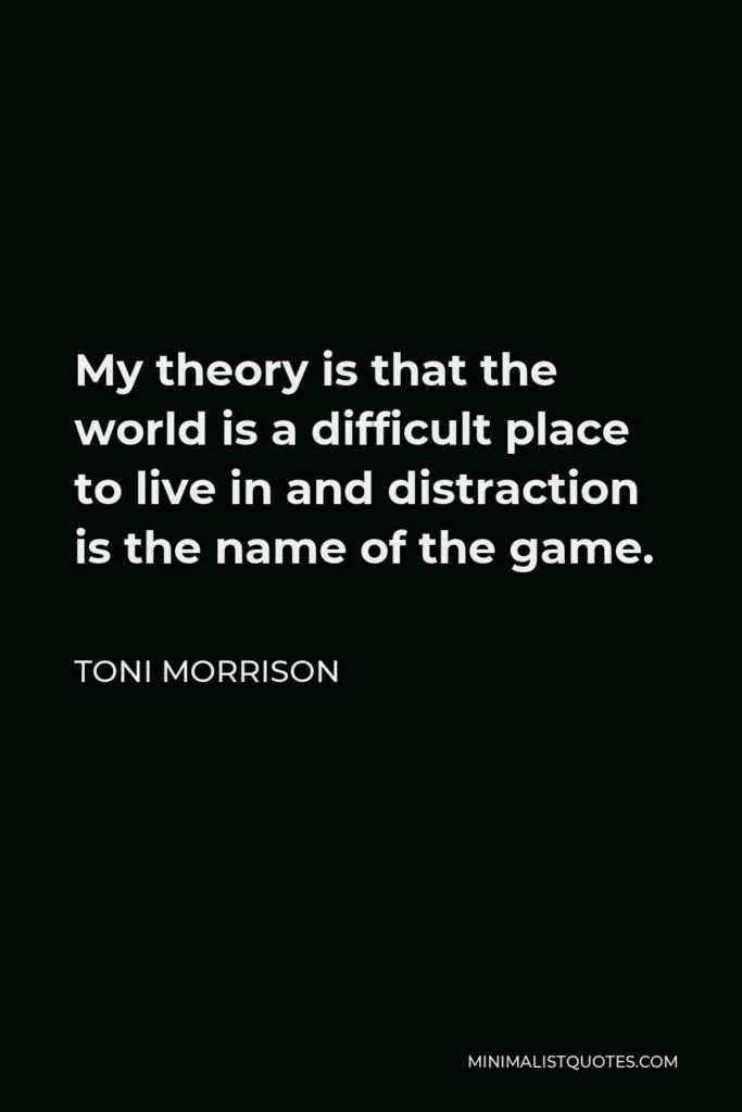 Toni Morrison Quote - My theory is that the world is a difficult place to live in and distraction is the name of the game.