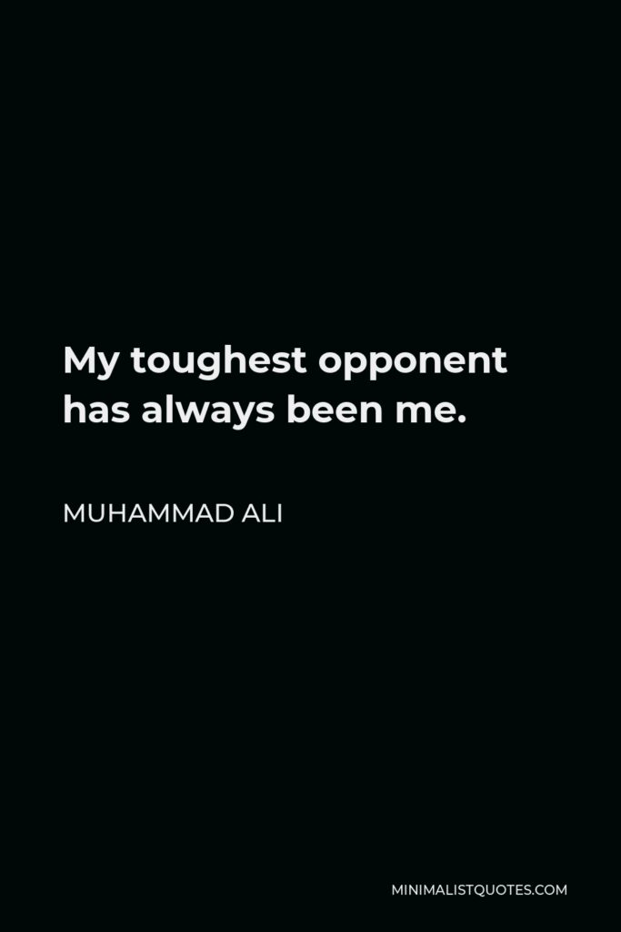 Muhammad Ali Quote - My toughest opponent has always been me.