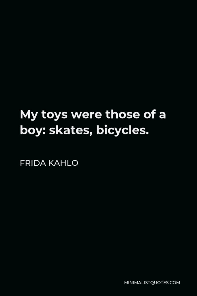 Frida Kahlo Quote - My toys were those of a boy: skates, bicycles.