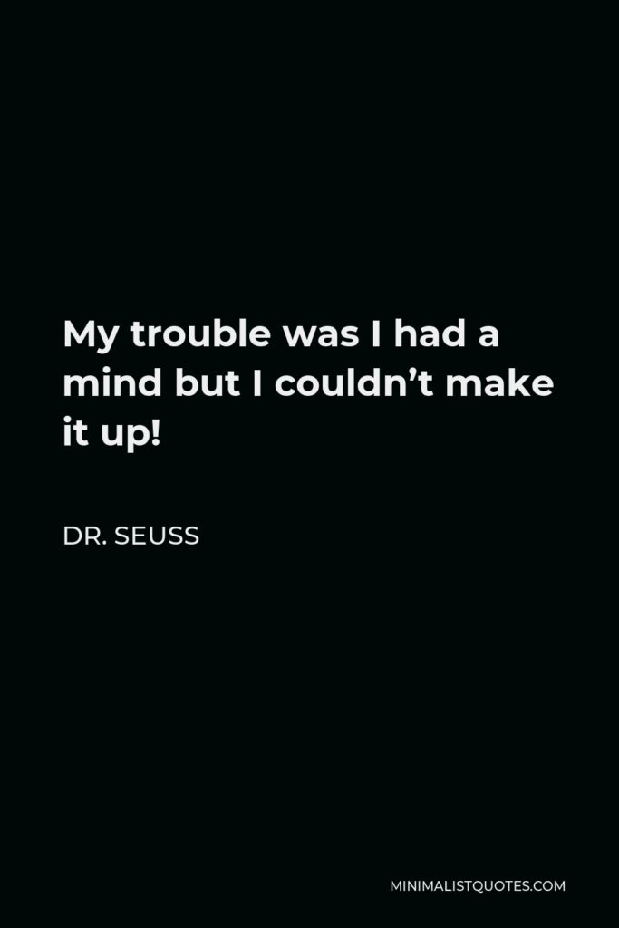 Dr. Seuss Quote - My trouble was I had a mind but I couldn't make it up!