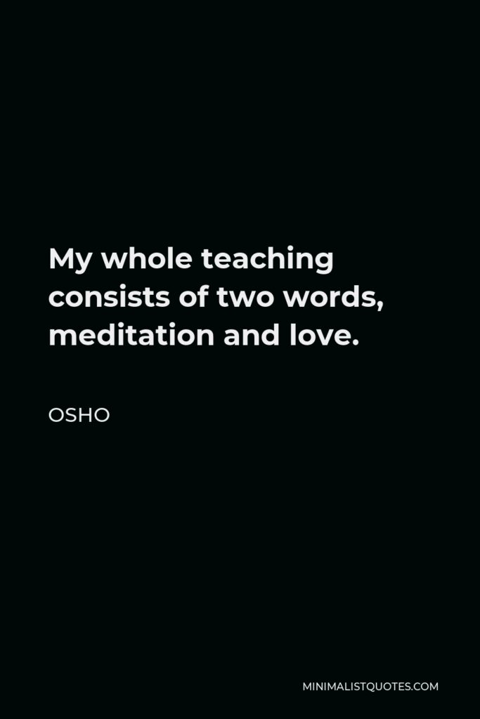 Osho Quote - My whole teaching consists of two words, meditation and love.