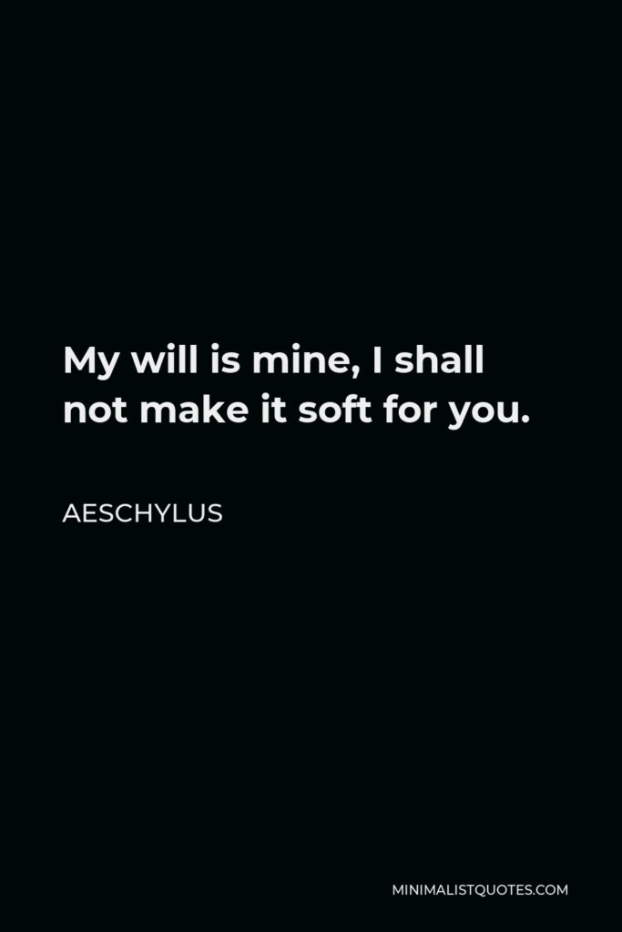 Aeschylus Quote - My will is mine, I shall not make it soft for you.