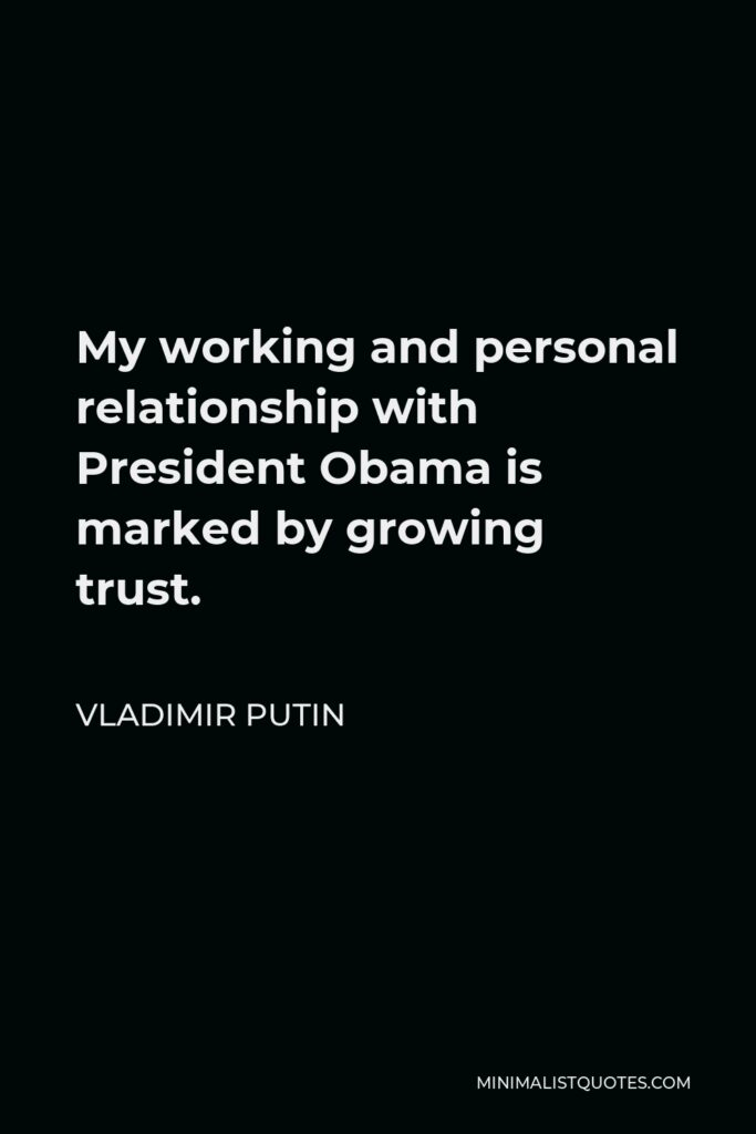 Vladimir Putin Quote - My working and personal relationship with President Obama is marked by growing trust.