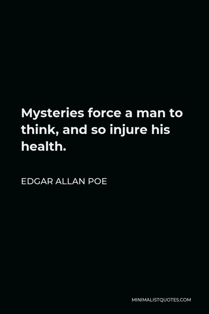Edgar Allan Poe Quote - Mysteries force a man to think, and so injure his health.