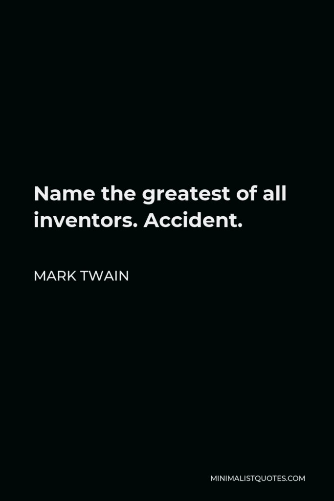 Mark Twain Quote - Name the greatest of all inventors. Accident.