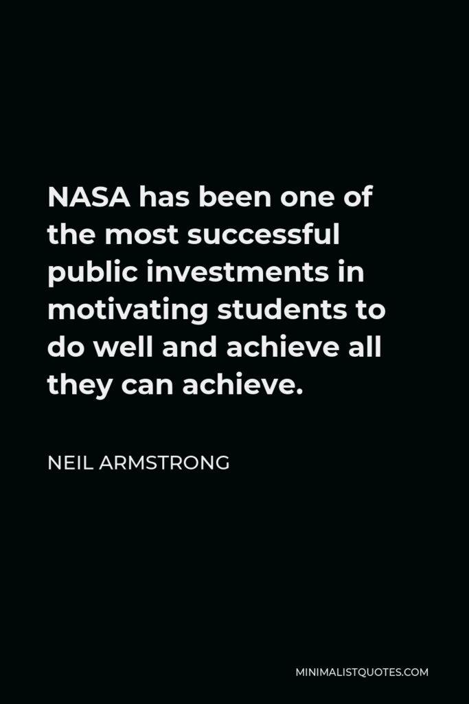 Neil Armstrong Quote - NASA has been one of the most successful public investments in motivating students to do well and achieve all they can achieve.