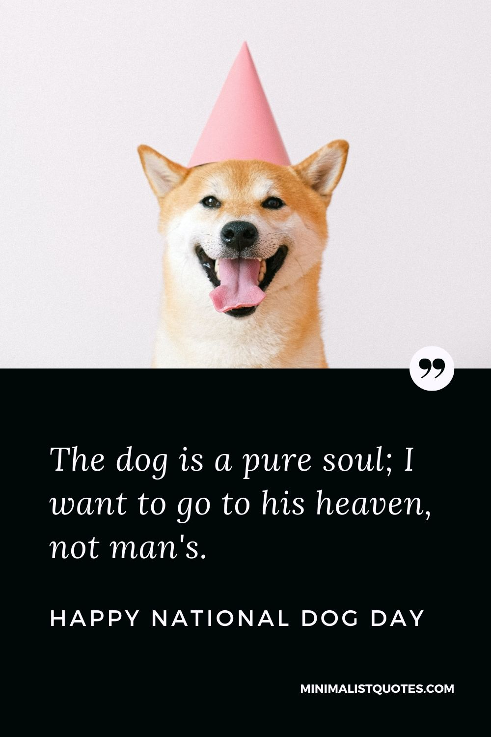 National Dog Day Quote, Message & Wish With Image: The dog is a puresoul; I want to go to his heaven, not man's. Happy National Dog Day!